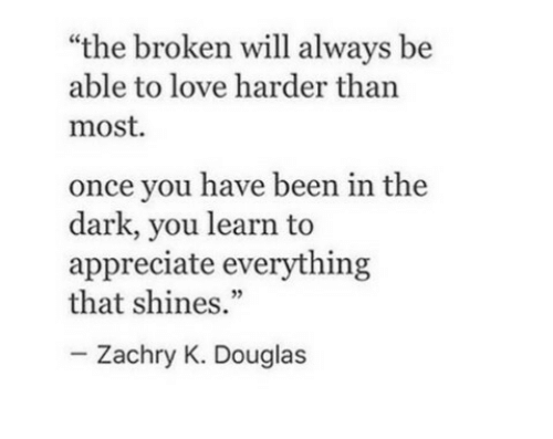 """Love, Appreciate, and Been: """"the broken will always be  able to love harder than  most  once you have been in the  dark, you learn to  appreciate everything  that shines.""""  Zachry K. Douglas"""