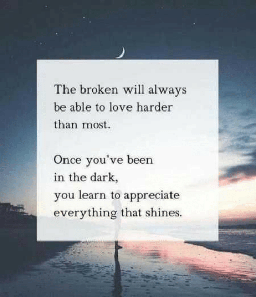 Love, Appreciate, and Been: The broken will always  be able to love harder  than most  Once you've been  in the dark,  you learn to appreciate  everything that shines.