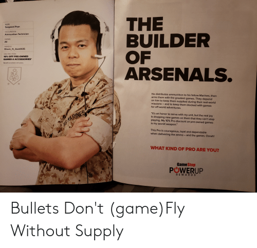 "Gamestop, Game, and Games: THE  BUILDER  OF  ARSENALS.  NAME  Sergeant Phan  OCCUPATION  Ammunition Technician  GENRE  All  HANDLE  Shock N Awe0035  FAV PRO PERK  10% OFF PRE-OWNED  GAMES & ACCESSORIES  Seneft ot aualabie in all cations  He distributes ammunition to his fellow Marines, then  arms them with the greatest games. They depend  on him to keep them supplied during their real-world  missions and to keep them stocked with games  for off-world adventures.  ""It's an honor to serve with my unit, but the real joy  is dropping new games on them that they can't stop  playing. My 10% Pro discount on pre-owned games  is my secret weapon.""  WS MARINES  This Pro is courageous, loyal and dependable  when delivering the ammo - and the games. Oorah!  WHAT KIND OF PRO ARE YOU?  GameStop  POWERUP  w  REWARDS  31: Bullets Don't (game)Fly Without Supply"