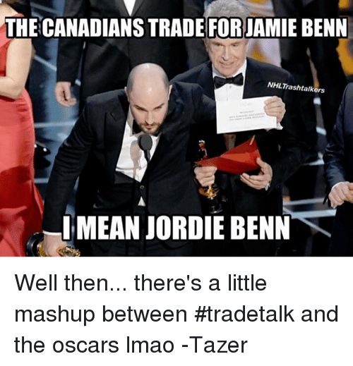 Hockey, Mashup, and Means: THE CANADIANS TRADE FOR JAMIE BENN  NHLTrash talkers  MEAN JORDIE BENN Well then... there's a little mashup between #tradetalk and the oscars lmao  -Tazer