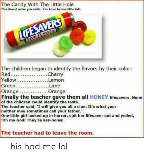 Ass, Candy, and Children: The Candy With The Little Hole  This should make you smile. You have to love little kids.  LIFESAVERS  FIVE FLAVOR  The children began to identify the flavors by their color:  Red.  Yellow...  Green.  Orange  Finally the teacher gave them all HONEY lifesavers. None  of the children could identify the taste.  The teacher said, I will give you all a clue. It's what your  mother may sometimes call your father.  One little girl looked up in horror, spit her lifesaver out and yelled,  Oh my God! They're ass-holes!  .Cherry  ..Lemon  ...Lime  Orange This had me lol