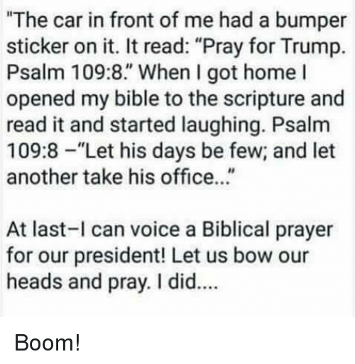 """homed: """"The car in front of me had a bumper  sticker on it. It read: """"Pray for Trump.  Psalm 109:8."""" When I got home l  opened my bible to the scripture and  read it and started laughing. Psalm  109:8-""""Let his days be few; and let  another take his office...""""  At last-l can voice a Biblical prayer  for our president! Let us bow our  heads and pray. I did.. Boom!"""