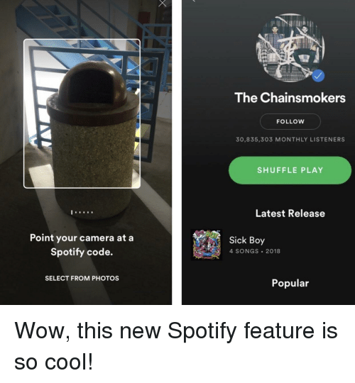 Monthly: The Chainsmokers  FOLLOW  30,835,303 MONTHLY LISTENERS  SHUFFLE PLAY  Latest Release  Point your camera at a  Spotify code.  Sick Boy  4 SONGS 2018  SELECT FROM PHOTOS  Popular Wow, this new Spotify feature is so cool!