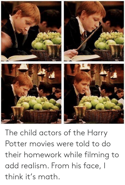 add: The child actors of the Harry Potter movies were told to do their homework while filming to add realism. From his face, I think it's math.