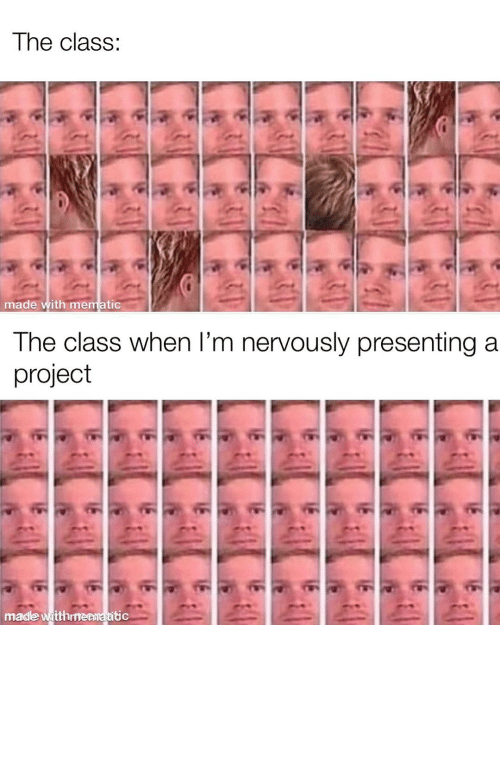 Be Like, Dank, and Memes: The class:  made with mematic  The class when l'm nervously presenting a  project  made witthmenmatitic It really be like that by yungspacexan MORE MEMES