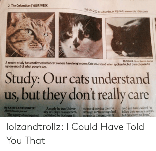 """Cats, Tumblr, and Blog: The Columbian / YOUR WEEK  2  Cal 694-2312 to subscribe, or log on to www.columbian.com  ED SUBA R/rn Beacon Jounal  A recent study has confirmed what cat owners have long known: Cats understand when spoken to, but they choose to  ignore most of what people say.  Study: Our cats understand  us, but they don't really care  stress of moving them to  strange surroundings had  no role in the outcome of  bred and have evolved """"to  follow their owmer's orders,  but cats have not been.  By KATHY ANTONIOTTI  Akrom Beacon Jounal  The agony of unrequited  A study by two Univer  sity of Tokyo researchers,  published by Springer in lolzandtrollz:  I Could Have Told You That"""