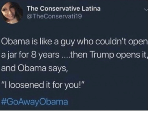 """Memes, Obama, and Trump: The Conservative Latina  @TheConservati19  Obama is like a guy who couldn't open  a jar for 8 years ....then Trump opens it,  and Obama says,  """"I loosened it for you!"""""""