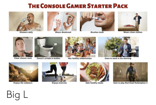 Clothes, Relationships, and Work: THE CONSOLE GAMER STARTER PACK  Showers daily  Wears deodorant  Brushes teeth  Wears clean clothes  Clean shaven neck  Doesn't urinate in bottles  Has healthy relationships  Goes to work in the morning  Enjoys the outdoors  Enjoys exercise  Eats healthy meals  Gets to play Red Dead Redemption 2 Big L