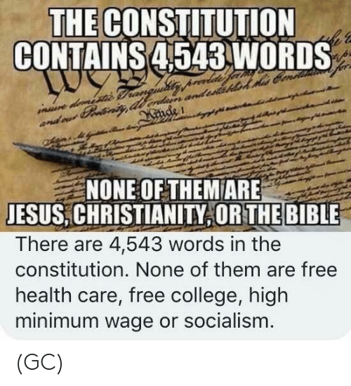 College, Jesus, and Memes: THE CONSTITUTION  CONTAINS 4543 WORDS  NONE OF THEM ARE  JESUS,CHRISTIANITY OR THE BIBLE  There are 4,543 words in the  constitution. None of them are free  health care, free college, high  minimum wage or socialism (GC)