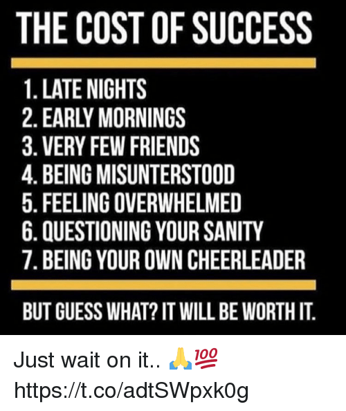 Friends, Cheerleader, and Guess: THE COST OF SUCCESS  1. LATE NIGHTS  2. EARLY MORNINGS  3. VERY FEW FRIENDS  4. BEING MISUNTERSTOOD  5. FEELING OVERWHELMED  6. QUESTIONING YOUR SANITY  7. BEING YOUR OWN CHEERLEADER  BUT GUESS WHAT? IT WILL BE WORTH IT Just wait on it.. 🙏💯 https://t.co/adtSWpxk0g