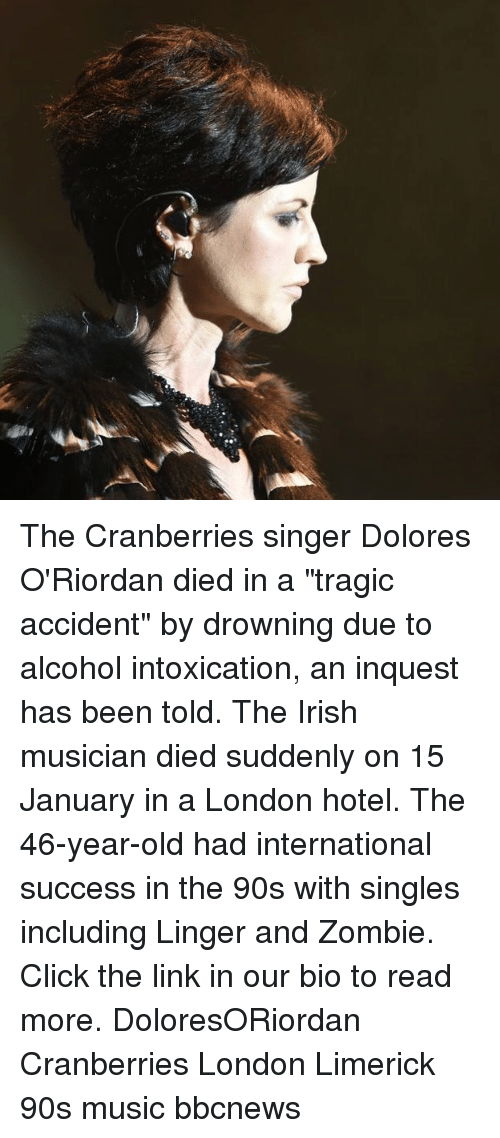 "Click, Irish, and Memes: The Cranberries singer Dolores O'Riordan died in a ""tragic accident"" by drowning due to alcohol intoxication, an inquest has been told. The Irish musician died suddenly on 15 January in a London hotel. The 46-year-old had international success in the 90s with singles including Linger and Zombie. Click the link in our bio to read more. DoloresORiordan Cranberries London Limerick 90s music bbcnews"