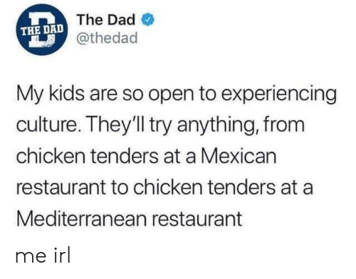 Dad, Chicken, and Kids: THE DAD The Dad  @thedad  My kids are so open to experiencing  culture. They'll try anything, from  chicken tenders at a Mexican  restaurant to chicken tenders at a  Mediterranean restaurant me irl