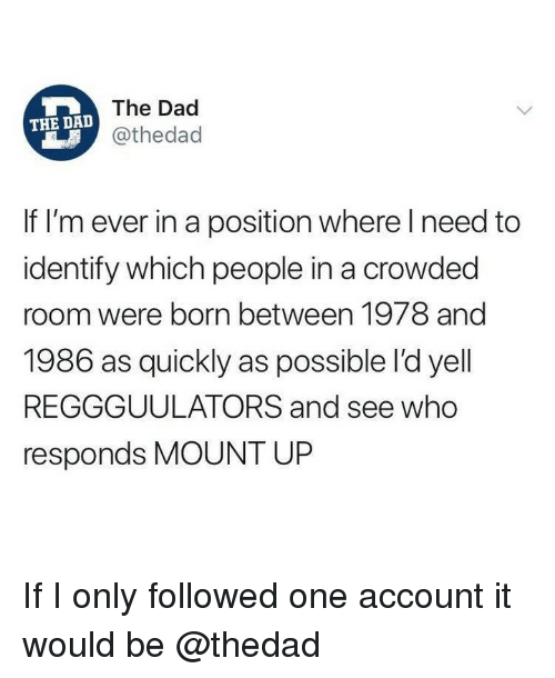 Dad, Memes, and 🤖: The Dad  @thedad  THE DAD  If I'm ever in a position where Ineed to  identify which people in a crowded  room were born between 1978 and  1986 as quickly as possible l'd yell  REGGGUULATORS and see who  responds MOUNT UP If I only followed one account it would be @thedad
