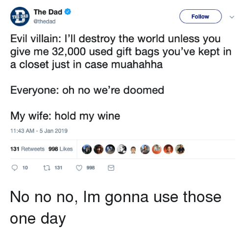 Dad, Wine, and World: The Dad  @thedad  THE DALD  Follow  Evil villain: l'll destroy the world unless you  give me 32,000 used gift bags you've kept in  a closet just in case muahahha  Everyone: oh no we're doomed  My wife: hold my wine  131 Retweets 998 Lkes  11:43 AM-5 Jan 2019  10  131  998 No no no, Im gonna use those one day