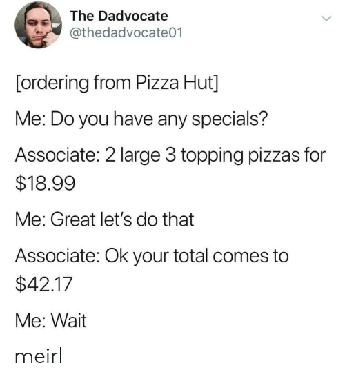 Topping: The Dadvocate  @thedadvocate01  [ordering from Pizza Hut]  Me: Do you have any specials?  Associate: 2 large 3 topping pizzas for  $18.99  Me: Great let's do that  Associate: Ok your total comes to  $42.17  Me: Wait meirl