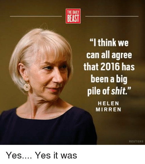 """Memes, Reuters, and Beastly: THE DAILY  BEAST  """"I think we  can all agree  that 2016 has  been a big  pile of shit.""""  HELEN  MIRREN  REUTERS Yes.... Yes it was"""