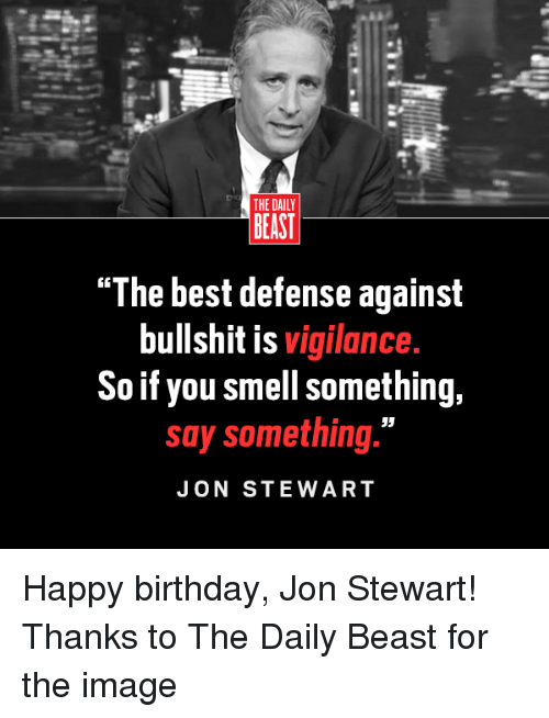 """Birthday, Memes, and Smell: THE DAILY  BEAST  """"The best defense against  bullshit is  vigilance.  So if you smell something,  say something.""""  JON STEWART Happy birthday, Jon Stewart!   Thanks to The Daily Beast for the image"""