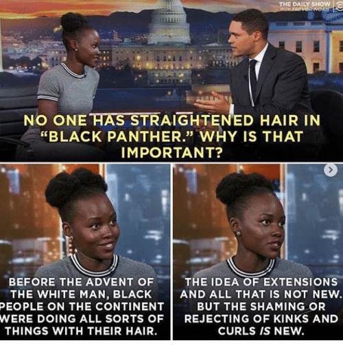 "Black, Black Panther, and Hair: THE DAILY SHOW !  NO ONE HAS STRAIGHTENED HAIR IN  ""BLACK PANTHER."" WHY IS THAT  IMPORTANT?  35  BEFORE THE ADVENT OF  THE WHITE MAN, BLACK  THE IDEA OF EXTENSIONS  AND ALL THAT IS NOT NEW.  BUT THE SHAMING OR  PEOPLE ON THE CONTINENT  WERE DOING ALL SORTS OFREJECTING OF KINKS AND  THINGS WITH THEIR HAIR.  CURLS IS NEW."