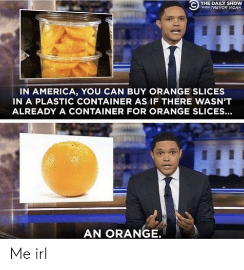America, Noah, and Orange: THE DAILY SHOW  WITH TREVOR NOAH  IN AMERICA, YOU CAN BUY ORANGE SLICES  IN A PLASTIC CONTAINER AS IF THERE WASN'T  ALREADY A CONTAINER FOR ORANGE SLICES...  AN ORANGE. Me irl