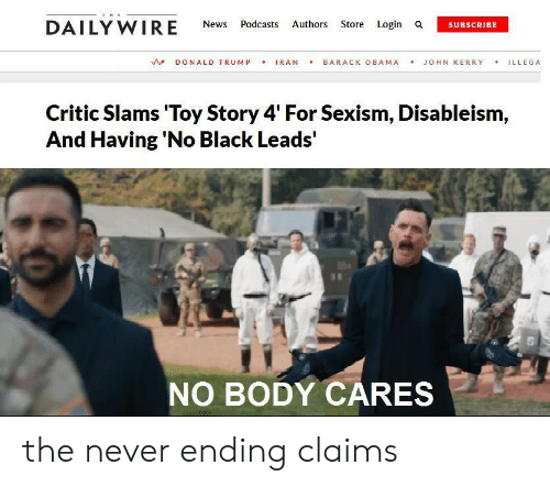 Barack Obama: THE  DAILY WIRE  Authors Store Login a  News  Podcasts  SUBSCRIBE  IRAN  BARACK OBAMA  DONALD TRUMP  JOHN KERRY  ILLEGA  Critic Slams 'Toy Story 4' For Sexism, Disableism,  And Having 'No Black Leads'  NO BODY CARES the never ending claims