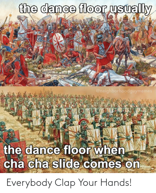Dance, Cha, and Clap: the dance floor usually  @neighborhoodguymemes  the dance floor when  cha cha slide comes on Everybody Clap Your Hands!