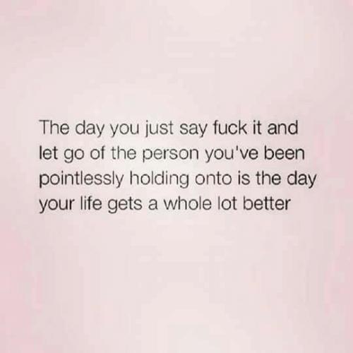 Life, Fuck, and Fuck It: The day you just say fuck it and  let go of the person you've beern  pointlessly holding onto is the day  your life gets a whole lot better