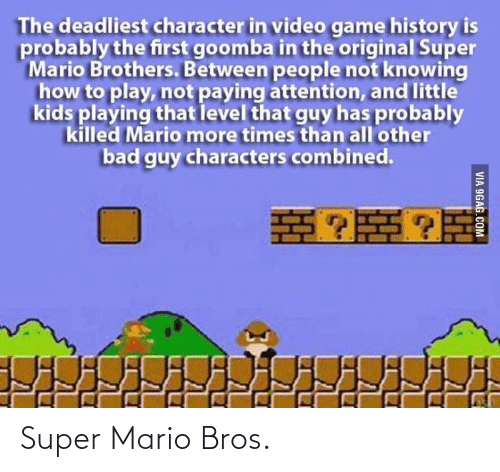 Mario: The deadliest character in video game history is  probably the first goomba in the original Super  Mario Brothers. Between people not knowing  how to play, not paying attention, and little  kids playing that level that guy has probably  killed Mario more times than all'other  bad guy characters combined.  VIA 9GAG.COM Super Mario Bros.
