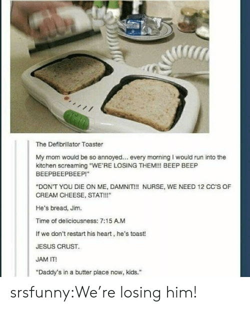 """Annoyed: The Defibrillator Toaster  My mom would be so annoyed... every morning I would run into the  kitchen screaming """"WE'RE LOSING THEM!! BEEP BEEP  ВЕЕРВЕЕРВЕЕР!""""  """"DON'T YOU DIE ON ME, DAMNIT!! NURSE, WE NEED 12 CC'S OF  CREAM CHEESE, STAT!!""""  He's bread, Jim.  Time of deliciousness: 7:15 A.M  If we don't restart his heart, he's toast!  JESUS CRUST  JAM IT!  """"Daddy's in a butter place now, kids. srsfunny:We're losing him!"""