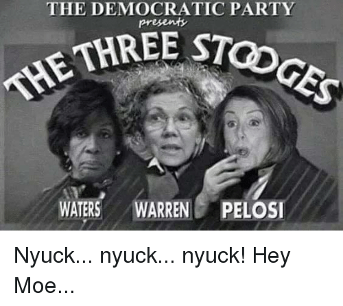 Memes, Party, and Democratic Party: THE DEMOCRATIC PARTY  STOGES  THRE c  THE  WATERS WARRENPELOSI Nyuck... nyuck...  nyuck! Hey Moe...