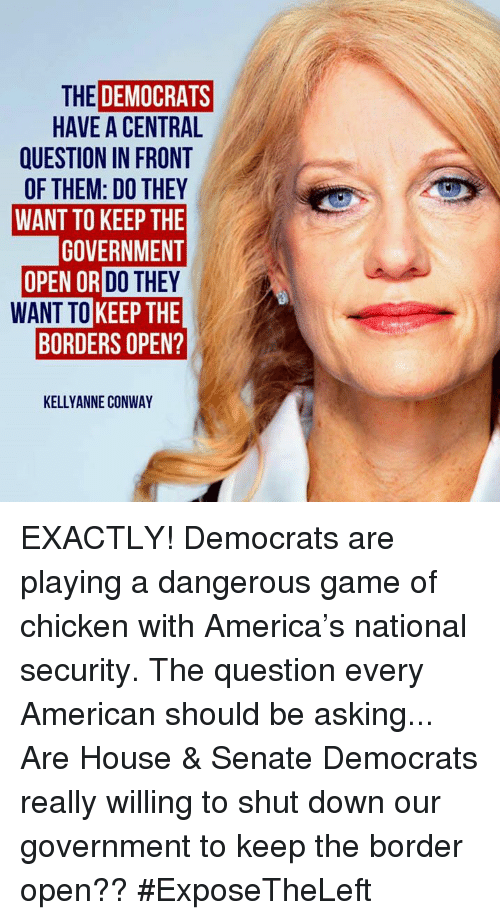 Conway: THE DEMOCRATS  HAVE A CENTRAL  QUESTION IN FRONT  OF THEM: DO THEY  WANT TO KEEP THE  GOVERNMENT  OR DO THEY  WANT TO KEEP THE  BORDERS OPEN?  KELLYANNE CONWAY EXACTLY! Democrats are playing a dangerous game of chicken with America's national security.  The question every American should be asking... Are House & Senate Democrats really willing to shut down our government to keep the border open?? #ExposeTheLeft