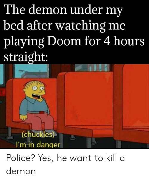 Police, Doom, and Yes: The demon under my  bed after watching me  playing Doom for 4 hours  _straight:  (chuckles)  I'm in danger Police? Yes, he want to kill a demon