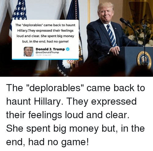 """Trumping: The """"deplorables"""" came back to haunt  Hillary.They expressed their feelings  loud and clear. She spent big money  but, in the end, had no game!  Donald 3. Trump  @realDonaldTrump  52 PM-13 Sop 201 The """"deplorables"""" came back to haunt Hillary. They expressed their feelings loud and clear. She spent big money but, in the end, had no game!"""