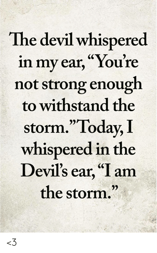 """Memes, Devil, and Today: The devil whispered  in my ear, """"You're  not strong enough  to withstand the  storm.""""Today, I  whispered in the  Devil's ear, """"I am  the storm."""" <3"""