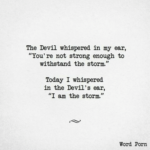 """Devil, Porn, and Today: The Devil whispered in my ear,  """"You're not strong enough to  withstand the storm.""""  Today I whispered  in the Devil's ear,  """"I am the storm.""""  Word Porn"""