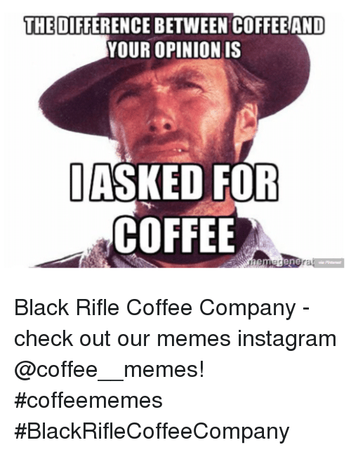 Memes Instagram: THE DIFFERENCE BETWEEN COFFEE AND  YOUR OPINIONIS  ASKED FOR  COFFEE  rE Black Rifle Coffee Company  - check out our memes instagram @coffee__memes!     #coffeememes #BlackRifleCoffeeCompany