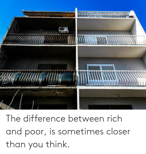 Closer, Think, and You: The difference between rich and poor, is sometimes closer than you think.