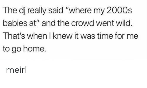 "to-go-home: The dj really said ""where my 2000s  babies at"" and the crowd went wild.  That's when I knew it was time for me  to go home. meirl"
