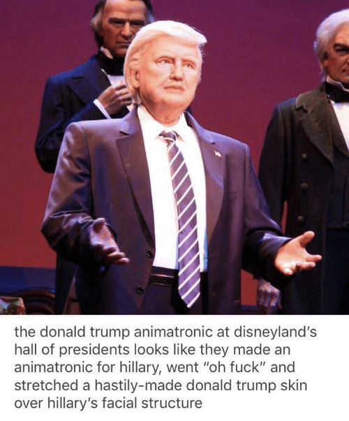 """Donald Trump, Fuck, and Presidents: the donald trump animatronic at disneyland's  hall of presidents looks like they made an  animatronic for hillary, went """"oh fuck"""" and  stretched a hastily-made donald trump skin  over hillary's facial structure"""