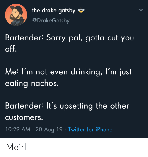 nachos: the drake gatsby  @DrakeGatsby  Bartender: Sorry pal, gotta cut you  off.  Me: I'm not even drinking, l'm just  eating nachos.  Bartender: It's upsetting the other  Customers.  10:29 AM 20 Aug 19 Twitter for iPhone Meirl