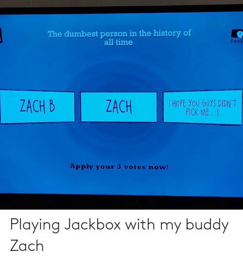 History: The dumbest person in the history of  all time  jacl  I HOPE YOU GUYS DIDN'T  PICK ME. :(  ZACH B  ZACH  Apply your 3 votes now! Playing Jackbox with my buddy Zach