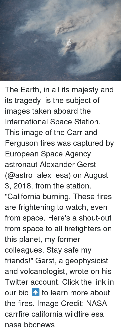 """Click, Friends, and Memes: The Earth, in all its majesty and its tragedy, is the subject of images taken aboard the International Space Station. This image of the Carr and Ferguson fires was captured by European Space Agency astronaut Alexander Gerst (@astro_alex_esa) on August 3, 2018, from the station. """"California burning. These fires are frightening to watch, even from space. Here's a shout-out from space to all firefighters on this planet, my former colleagues. Stay safe my friends!"""" Gerst, a geophysicist and volcanologist, wrote on his Twitter account. Click the link in our bio ⬆️ to learn more about the fires. Image Credit: NASA carrfire california wildfire esa nasa bbcnews"""