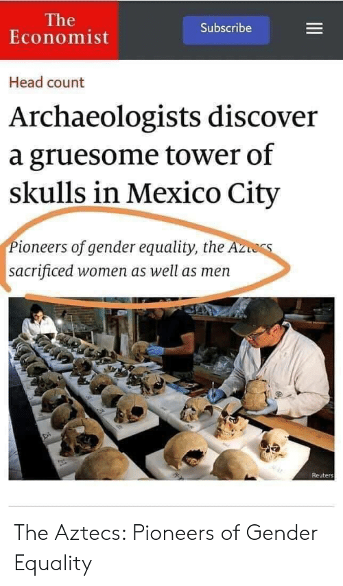 Reuters: The  Economist  Subscribe  Head count  Archaeologists discover  a gruesome tower of  skulls in Mexico City  Pioneers of gender equality, the A  sacrificed women as well as men  Reuters The Aztecs: Pioneers of Gender Equality