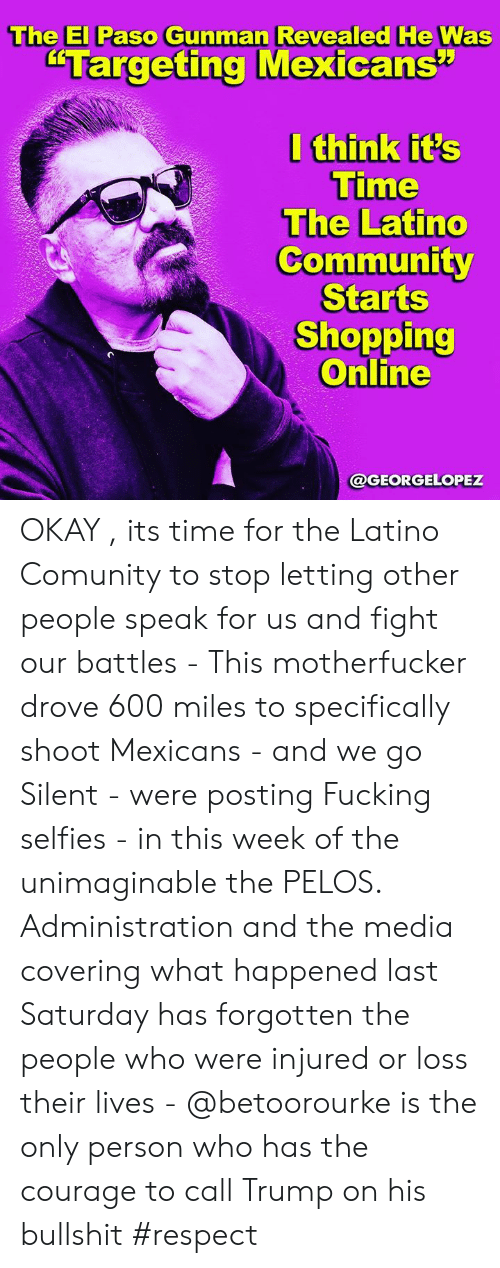 """Community, Fucking, and Memes: The El Paso Gunman Revealed He Was  """"Targeting Mexicans""""  I think it's  Time  The Latino  Community  Starts  Shopping  Online  @GEORGELOPEZ OKAY , its time for the Latino Comunity to stop letting other people speak for us and fight our battles - This motherfucker drove 600 miles to specifically shoot Mexicans - and we go Silent -  were posting Fucking selfies -  in this week of the unimaginable the PELOS. Administration and the media covering what happened last Saturday has forgotten the people who were injured or loss their lives - @betoorourke is the only person who has the courage  to call Trump on his bullshit #respect"""