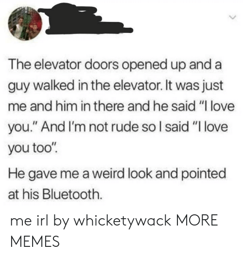 "Bluetooth, Dank, and Love: The elevator doors opened up and a  guy walked in the elevator. It was just  me and him in there and he said ""I love  you."" And I'm not rude so I said ""I love  you too""  He gave me a weird look and pointed  at his Bluetooth. me irl by whicketywack MORE MEMES"