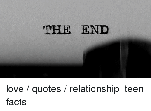 The END Love Quotes Relationship Teen Facts | Facts Meme on ...