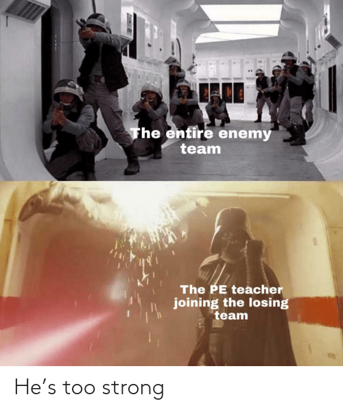 Teacher, Strong, and Team: The entire enemy  team  The PE teacher  joining the losing  team He's too strong
