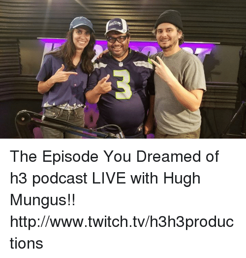 www.twitch: The Episode You Dreamed of h3 podcast LIVE with Hugh Mungus!!  http://www.twitch.tv/h3h3productions