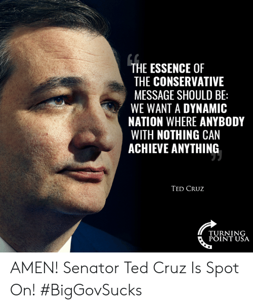 Ted Cruz: THE ESSENCE OF  THE CONSERVATIVE  MESSAGE SHOULD BE:  WE WANT A DYNAMIC  NATION WHERE ANYBODY  WITH NOTHING CAN  ACHIEVE ANYTHING  TED CRUz  TURNING  POINT USA AMEN! Senator Ted Cruz Is Spot On! #BigGovSucks