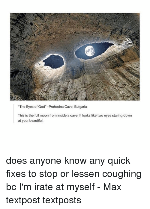 """Irate: """"The Eyes of God"""" Prohodna Cave, Bulgaria  This is the full moon from inside a cave. It looks like two eyes staring down  at you; beautiful. does anyone know any quick fixes to stop or lessen coughing bc I'm irate at myself - Max textpost textposts"""