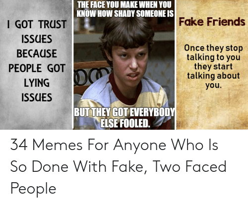 Faced People: THE FACE YOU MAKE WHEN YOU  KNOW HOW SHADY SOMEONE IS  Fake Friends  I GOT TRUST  ISSUES  BECAUSE  PEOPLE GOT  LYING  ISSUES  Once they stop  talking to you  they start  talking about  you.  BUTTHEY GOT EVERYBODY  ELSE FOOLED. 34 Memes For Anyone Who Is So Done With Fake, Two Faced People